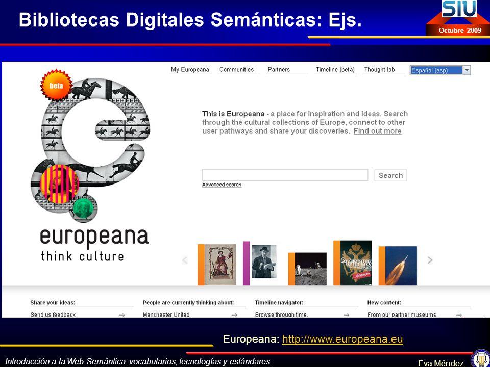 Introducción a la Web Semántica: vocabularios, tecnologías y estándares Eva Méndez Octubre 2009 Bibliotecas Digitales Semánticas: Ejs. Europeana: http