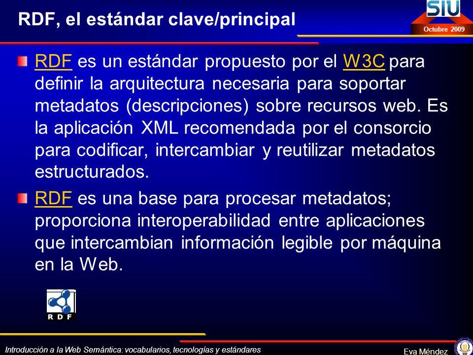 Introducción a la Web Semántica: vocabularios, tecnologías y estándares Eva Méndez Octubre 2009 RDF, el estándar clave/principal RDFRDF es un estándar