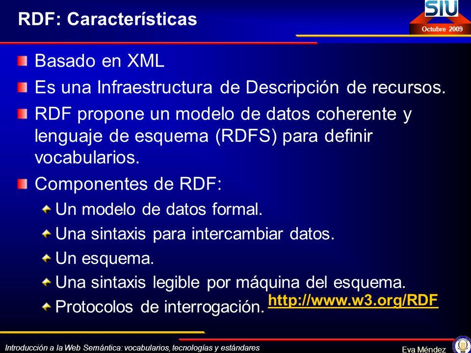 Introducción a la Web Semántica: vocabularios, tecnologías y estándares Eva Méndez Octubre 2009 RDF: Características Basado en XML Es una Infraestruct