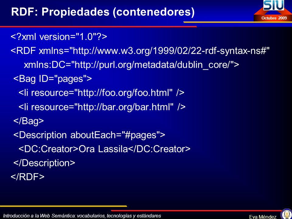 Introducción a la Web Semántica: vocabularios, tecnologías y estándares Eva Méndez Octubre 2009 RDF: Propiedades (contenedores) <RDF xmlns=