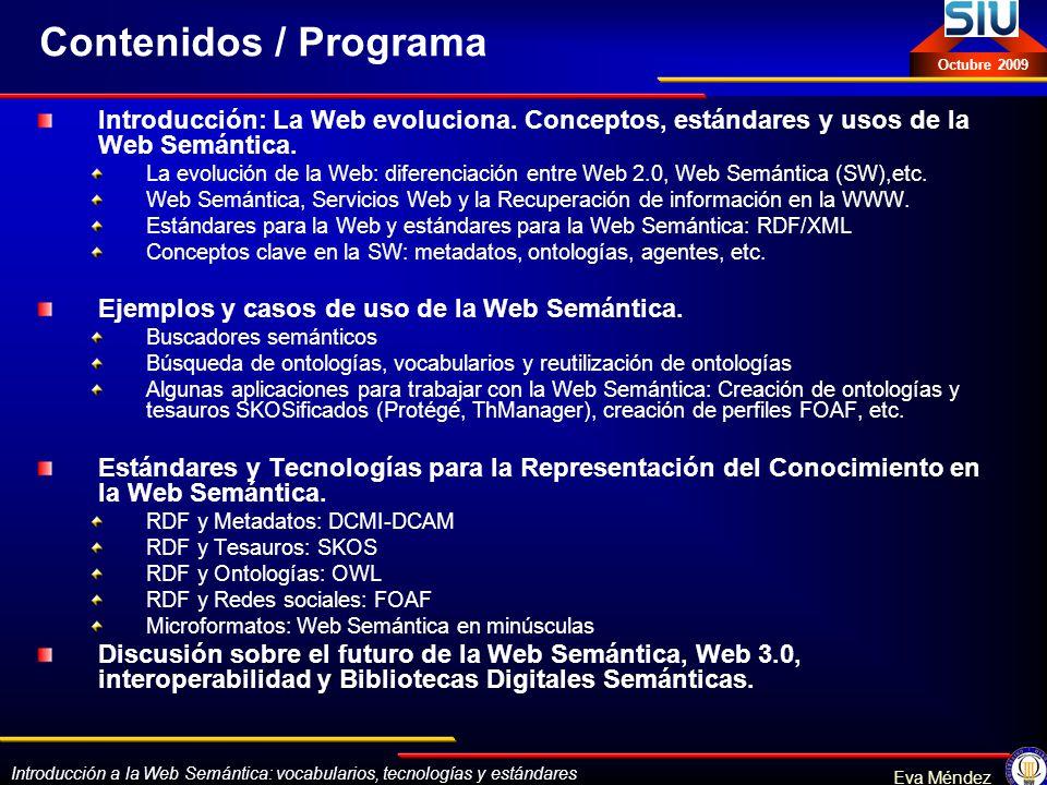 Introducción a la Web Semántica: vocabularios, tecnologías y estándares Eva Méndez Octubre 2009 Ontologías: Estándares OWL (Web Ontology Language): http://www.w3.org/2001/sw/WebOnt/: 6 recomendaciones del W3C (10 febrero 2004) http://www.w3.org/2001/sw/WebOnt/ OWL Web Ontology Language Overview OWL Web Ontology Language Guide OWL Web Ontology Language Reference OWL Web Ontology Language Semantics and Abstract Syntax OWL Web Ontology Language Test Cases OWL Web Ontology Language Use Cases and Requirements OWL Web Ontology Language Use Cases and Requirements + 2 Notas: Presentación de la sintaxis en XML y analizador de OWL en RDF/XML