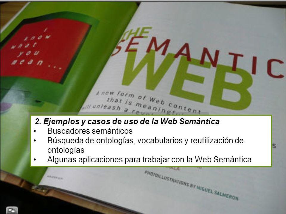 2. Ejemplos y casos de uso de la Web Semántica Buscadores semánticos Búsqueda de ontologías, vocabularios y reutilización de ontologías Algunas aplica
