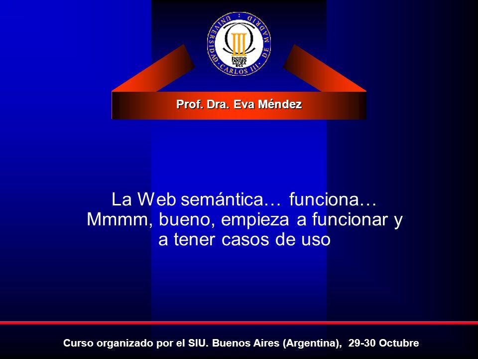 Prof. Dra. Eva Méndez Curso organizado por el SIU. Buenos Aires (Argentina), 29-30 Octubre La Web semántica… funciona… Mmmm, bueno, empieza a funciona