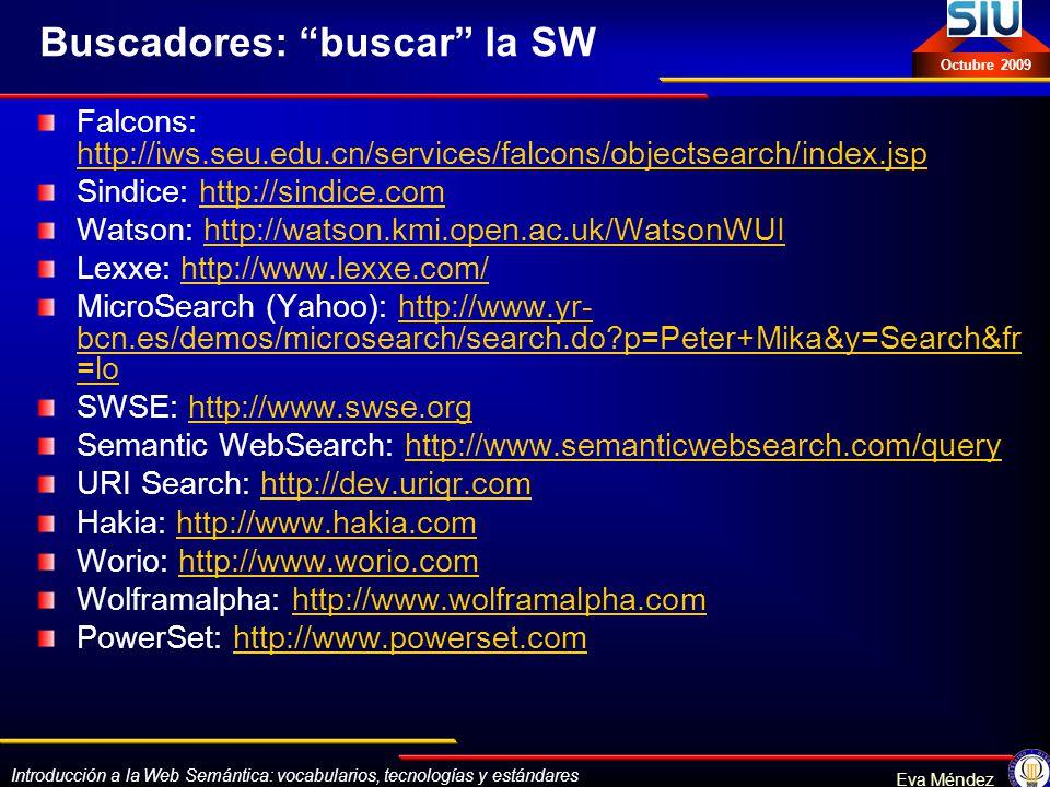 Introducción a la Web Semántica: vocabularios, tecnologías y estándares Eva Méndez Octubre 2009 Buscadores: buscar la SW Falcons: http://iws.seu.edu.c