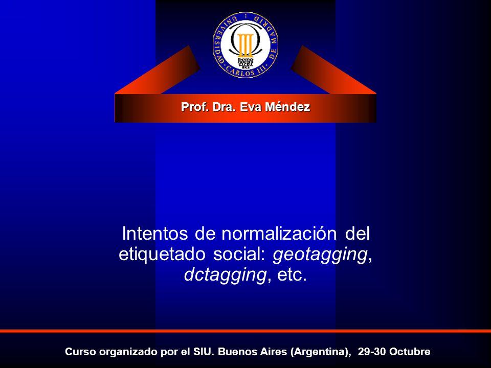 Prof. Dra. Eva Méndez Curso organizado por el SIU. Buenos Aires (Argentina), 29-30 Octubre Intentos de normalización del etiquetado social: geotagging