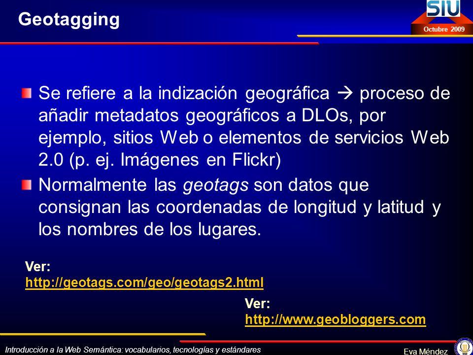 Introducción a la Web Semántica: vocabularios, tecnologías y estándares Eva Méndez Octubre 2009 Geotagging Se refiere a la indización geográfica proce