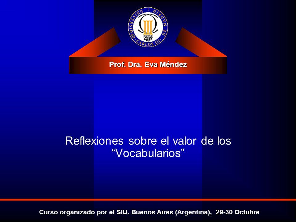 Prof. Dra. Eva Méndez Curso organizado por el SIU. Buenos Aires (Argentina), 29-30 Octubre Reflexiones sobre el valor de los Vocabularios