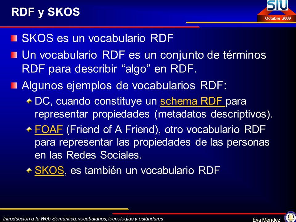 Introducción a la Web Semántica: vocabularios, tecnologías y estándares Eva Méndez Octubre 2009 RDF y SKOS SKOS es un vocabulario RDF Un vocabulario R