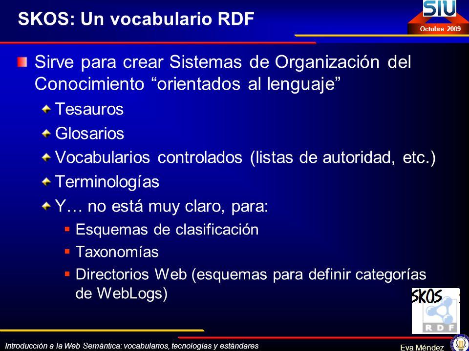 Introducción a la Web Semántica: vocabularios, tecnologías y estándares Eva Méndez Octubre 2009 SKOS: Un vocabulario RDF Sirve para crear Sistemas de