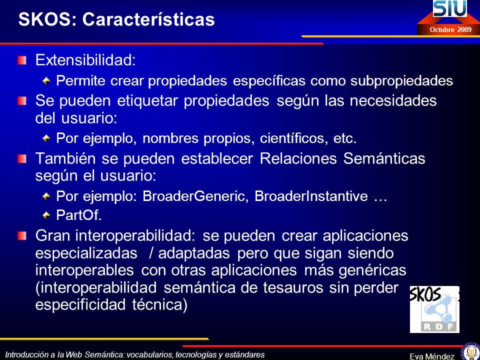 Introducción a la Web Semántica: vocabularios, tecnologías y estándares Eva Méndez Octubre 2009 SKOS: Características Extensibilidad: Permite crear pr