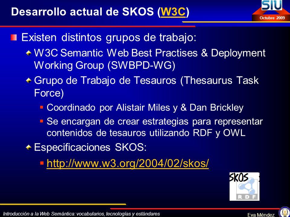 Introducción a la Web Semántica: vocabularios, tecnologías y estándares Eva Méndez Octubre 2009 Desarrollo actual de SKOS (W3C)W3C Existen distintos g