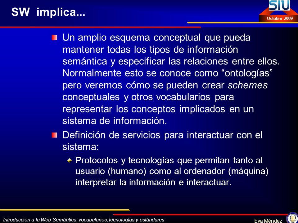 Introducción a la Web Semántica: vocabularios, tecnologías y estándares Eva Méndez Octubre 2009 Tesauros en SKOS GEMET (General Multilingual Environmental Thesaurus): http://www.eionet.europa.eu/gemet/rdfhttp://www.eionet.europa.eu/gemet/rdf UKAT (UK Archival Thesaurus): http://www.ukat.org.uk/downloads/data.php http://www.ukat.org.uk/downloads/data.php GCL (Government Category List): http://isegserv.itd.rl.ac.uk/skos/gcl/ http://isegserv.itd.rl.ac.uk/skos/gcl/ APAIS (Australian Public Affairs Information Service): http://isegserv.itd.rl.ac.uk/skos/apais/http://isegserv.itd.rl.ac.uk/skos/apais/ AGROVOC (FAO), MeSH, etc.