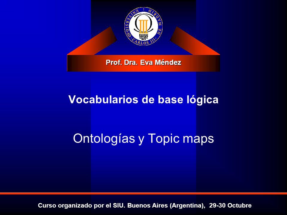 Prof. Dra. Eva Méndez Curso organizado por el SIU. Buenos Aires (Argentina), 29-30 Octubre Ontologías y Topic maps Vocabularios de base lógica
