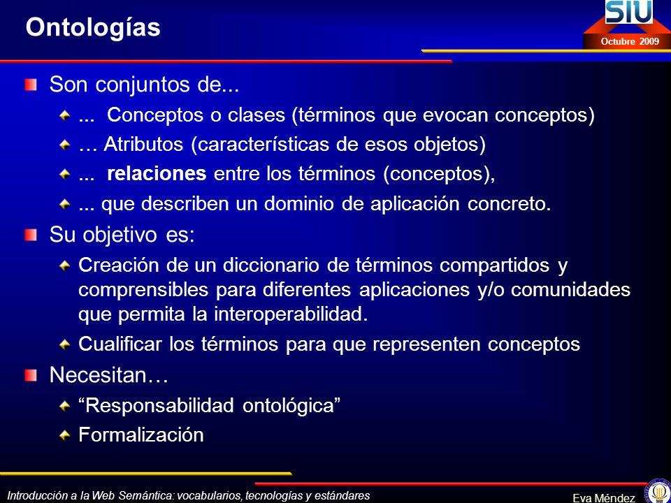 Introducción a la Web Semántica: vocabularios, tecnologías y estándares Eva Méndez Octubre 2009 Ontologías Son conjuntos de...... Conceptos o clases (