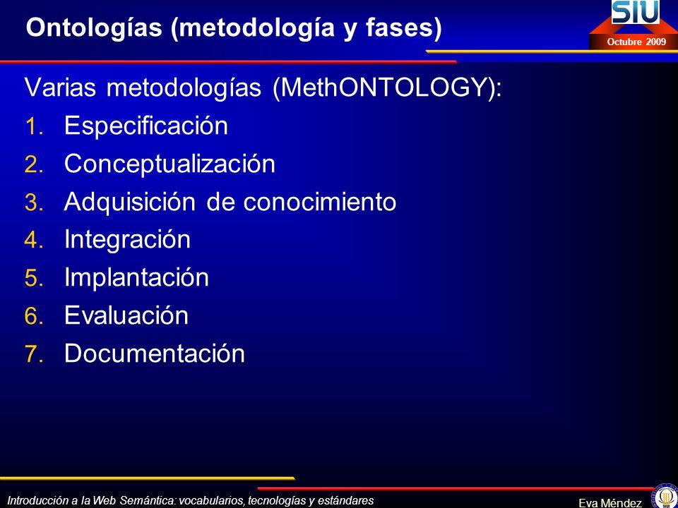 Introducción a la Web Semántica: vocabularios, tecnologías y estándares Eva Méndez Octubre 2009 Ontologías (metodología y fases) Varias metodologías (