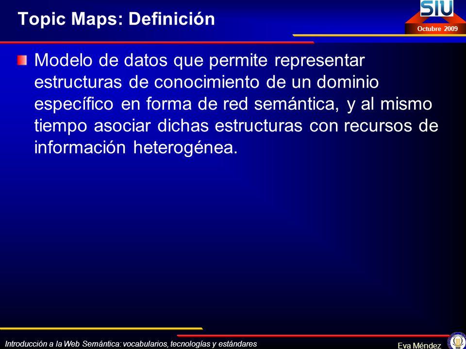 Introducción a la Web Semántica: vocabularios, tecnologías y estándares Eva Méndez Octubre 2009 Topic Maps: Definición Modelo de datos que permite rep