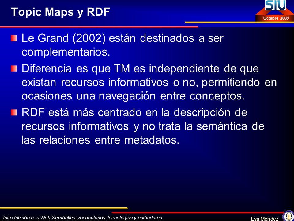 Introducción a la Web Semántica: vocabularios, tecnologías y estándares Eva Méndez Octubre 2009 Topic Maps y RDF Le Grand (2002) están destinados a se