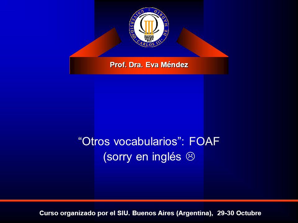 Prof. Dra. Eva Méndez Curso organizado por el SIU. Buenos Aires (Argentina), 29-30 Octubre Otros vocabularios: FOAF (sorry en inglés