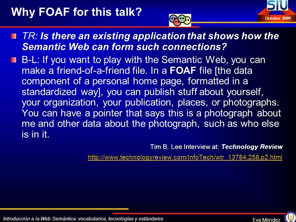 Introducción a la Web Semántica: vocabularios, tecnologías y estándares Eva Méndez Octubre 2009 Why FOAF for this talk? TR: Is there an existing appli