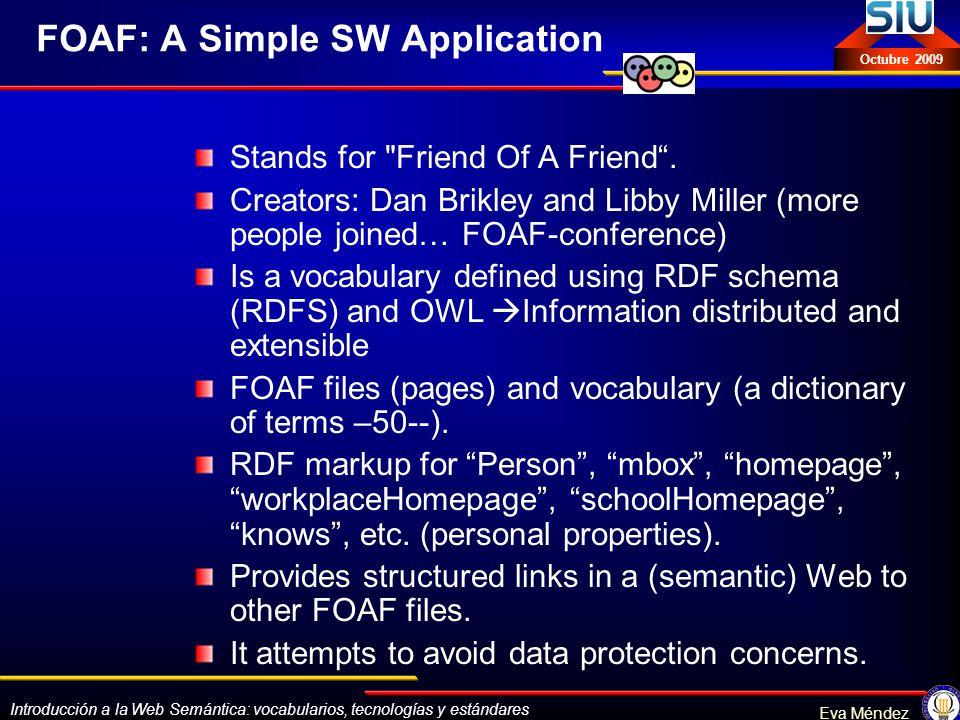 Introducción a la Web Semántica: vocabularios, tecnologías y estándares Eva Méndez Octubre 2009 FOAF: A Simple SW Application Stands for