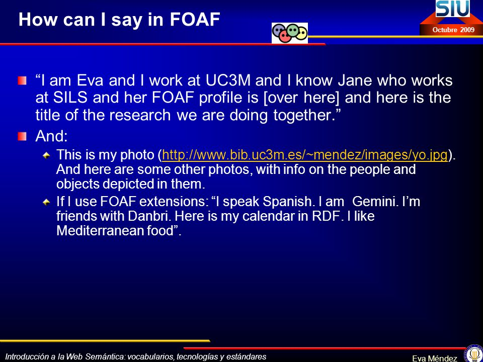 Introducción a la Web Semántica: vocabularios, tecnologías y estándares Eva Méndez Octubre 2009 How can I say in FOAF I am Eva and I work at UC3M and I know Jane who works at SILS and her FOAF profile is [over here] and here is the title of the research we are doing together.