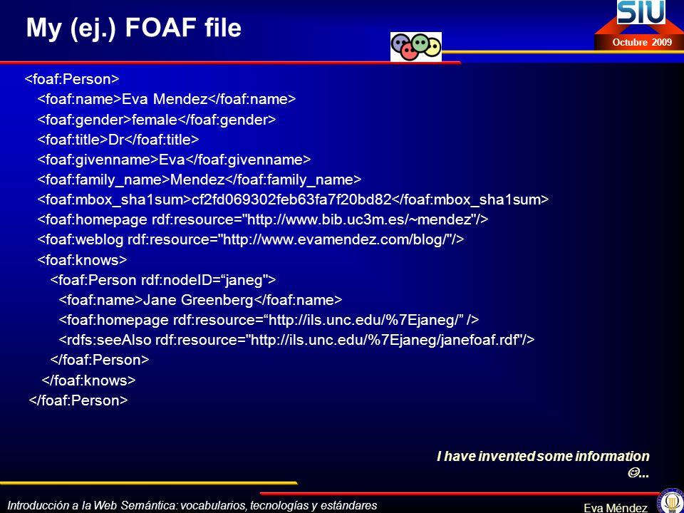 Introducción a la Web Semántica: vocabularios, tecnologías y estándares Eva Méndez Octubre 2009 My (ej.) FOAF file Eva Mendez female Dr Eva Mendez cf2