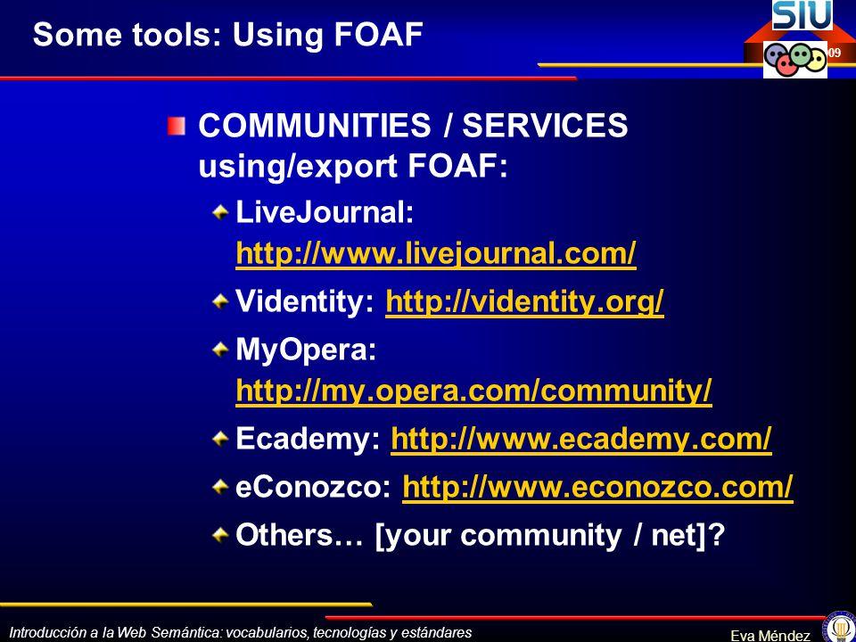Introducción a la Web Semántica: vocabularios, tecnologías y estándares Eva Méndez Octubre 2009 Some tools: Using FOAF COMMUNITIES / SERVICES using/ex