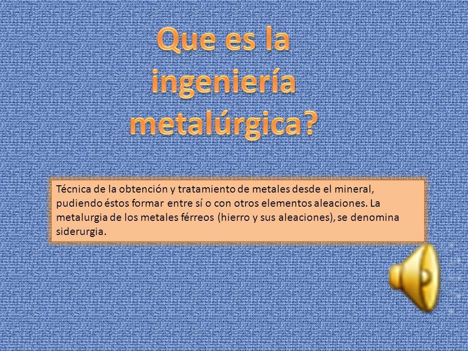 Técnica de la obtención y tratamiento de metales desde el mineral, pudiendo éstos formar entre sí o con otros elementos aleaciones.