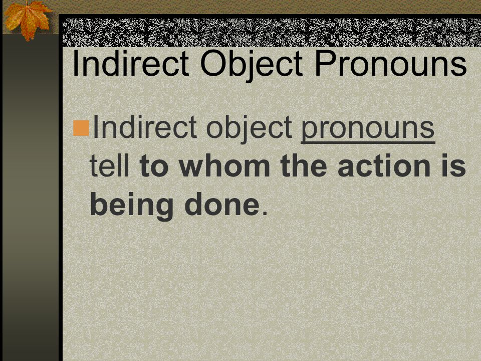 Indirect Object Pronouns We use a + a pronoun or a persons name for emphasis or to make it clear who we are referring to.