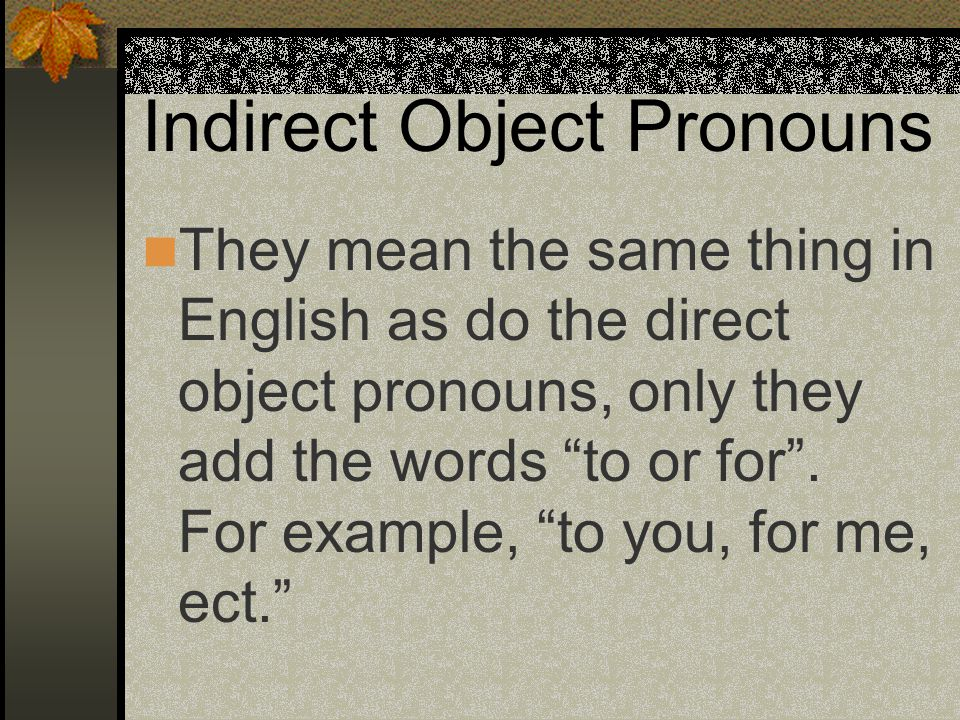 Indirect Object Pronouns Indirect object pronouns tell to whom the action is being done.