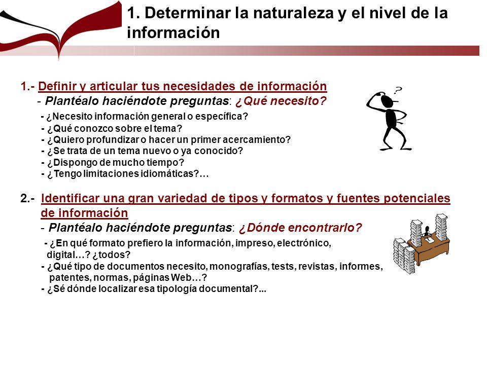 1.- Definir y articular tus necesidades de información - Plantéalo haciéndote preguntas: ¿Qué necesito? - ¿Necesito información general o específica?