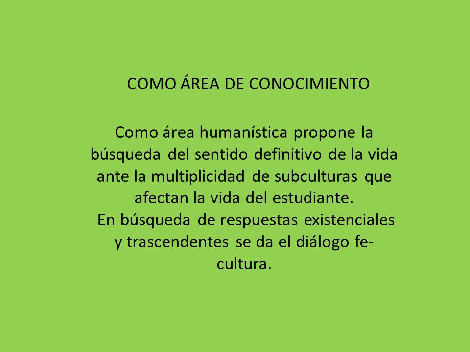 Como área humanística propone la búsqueda del sentido definitivo de la vida ante la multiplicidad de subculturas que afectan la vida del estudiante. E