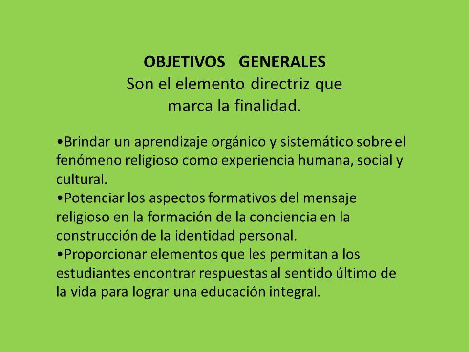 OBJETIVOS GENERALES Son el elemento directriz que marca la finalidad. Brindar un aprendizaje orgánico y sistemático sobre el fenómeno religioso como e