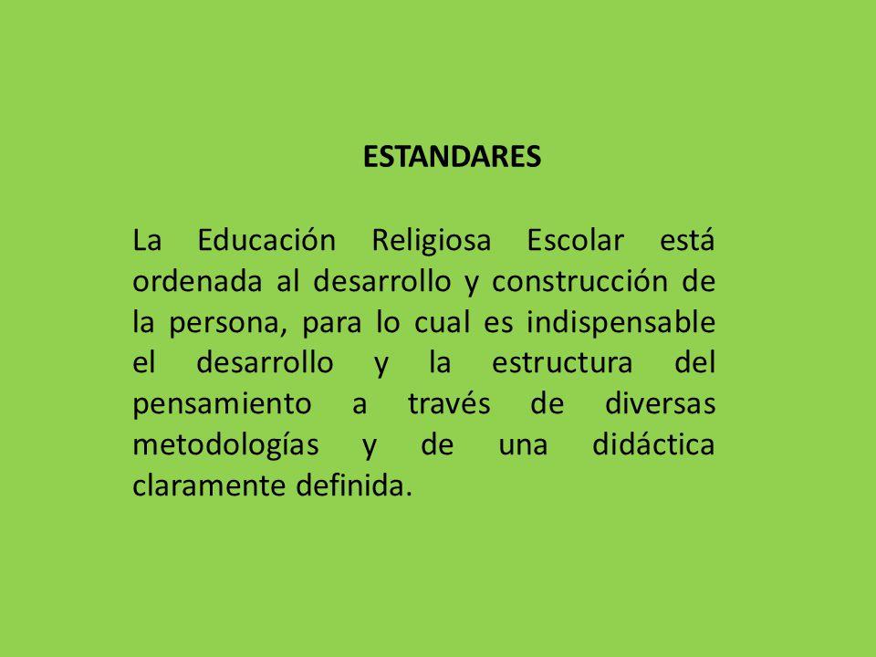ESTANDARES La Educación Religiosa Escolar está ordenada al desarrollo y construcción de la persona, para lo cual es indispensable el desarrollo y la e