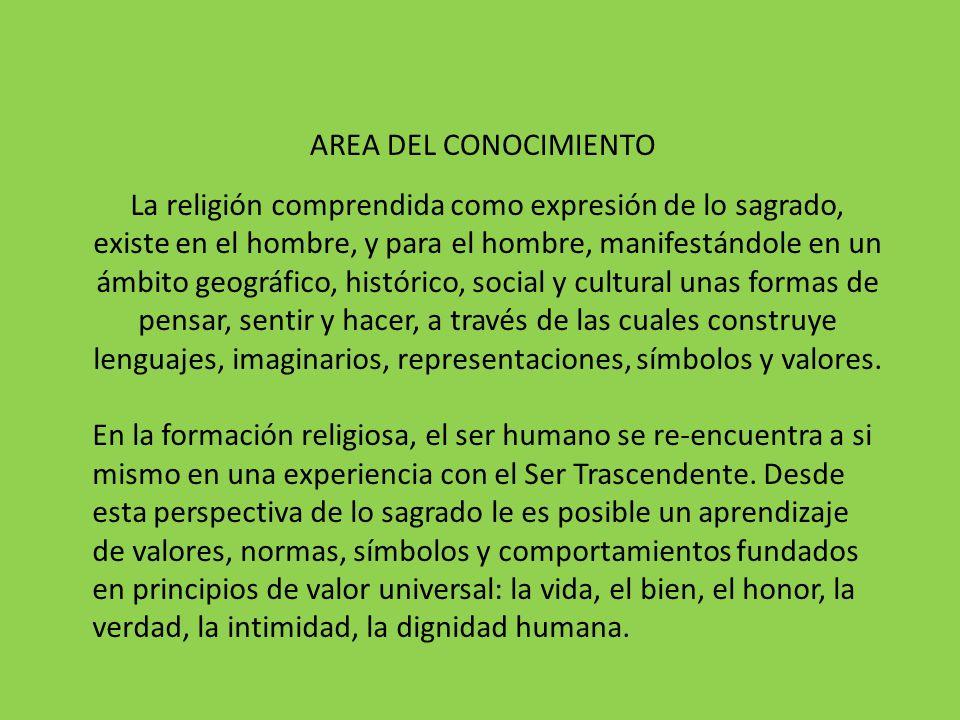 AREA DEL CONOCIMIENTO La religión comprendida como expresión de lo sagrado, existe en el hombre, y para el hombre, manifestándole en un ámbito geográf