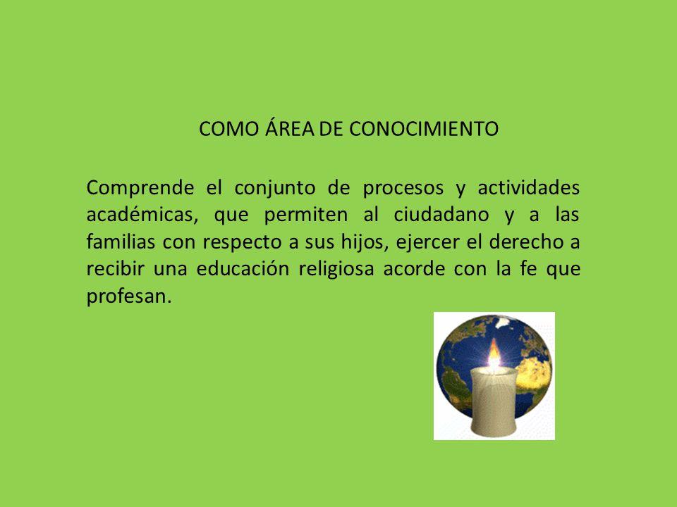 COMO ÁREA DE CONOCIMIENTO Comprende el conjunto de procesos y actividades académicas, que permiten al ciudadano y a las familias con respecto a sus hi