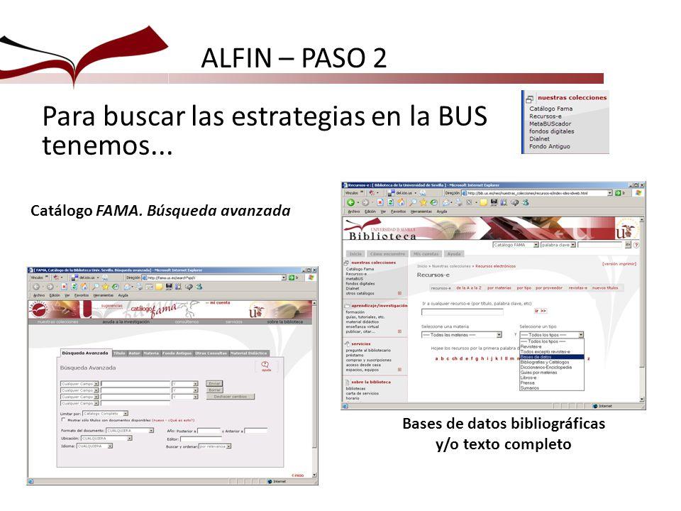 Para buscar las estrategias en la BUS tenemos... Catálogo FAMA. Búsqueda avanzada Bases de datos bibliográficas y/o texto completo ALFIN – PASO 2