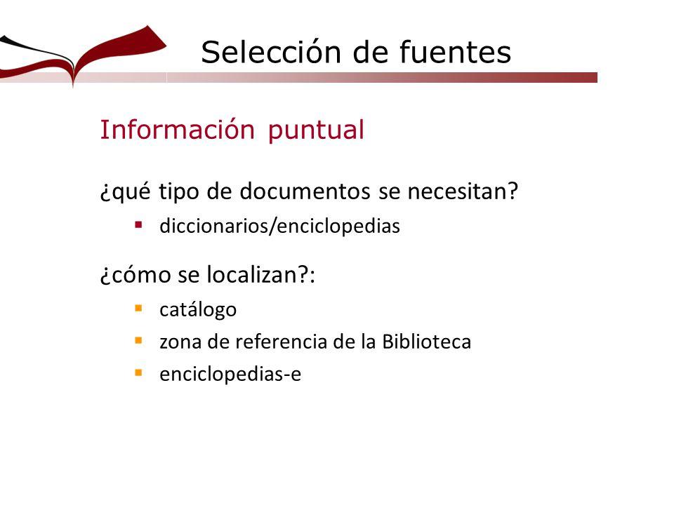 Selección de fuentes Información puntual ¿qué tipo de documentos se necesitan? diccionarios/enciclopedias ¿cómo se localizan?: catálogo zona de refere