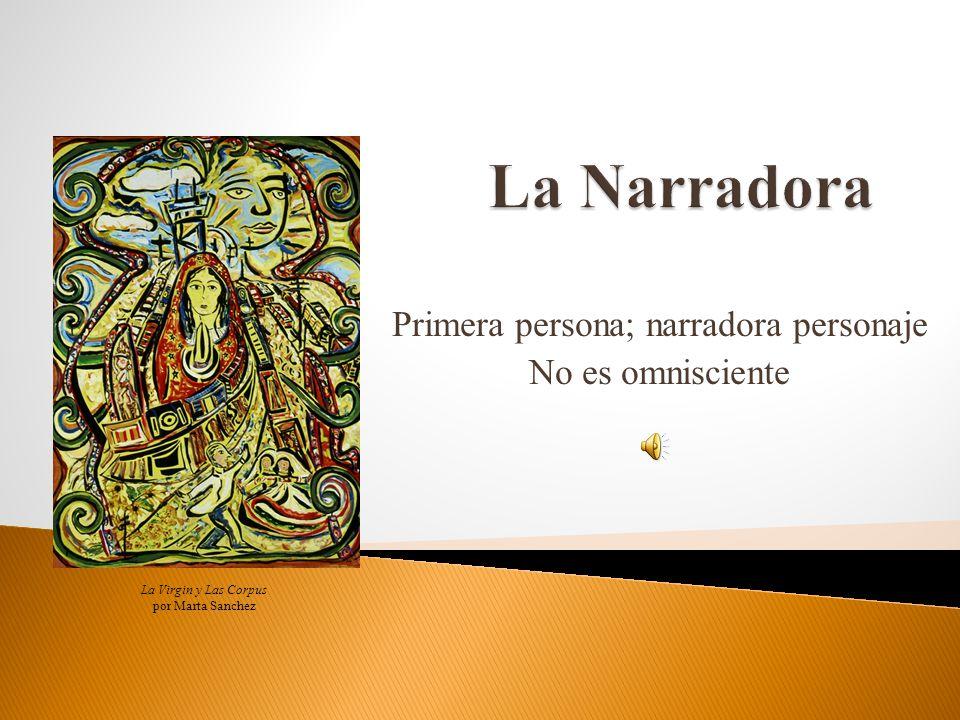 Primera persona; narradora personaje No es omnisciente La Virgin y Las Corpus por Marta Sanchez