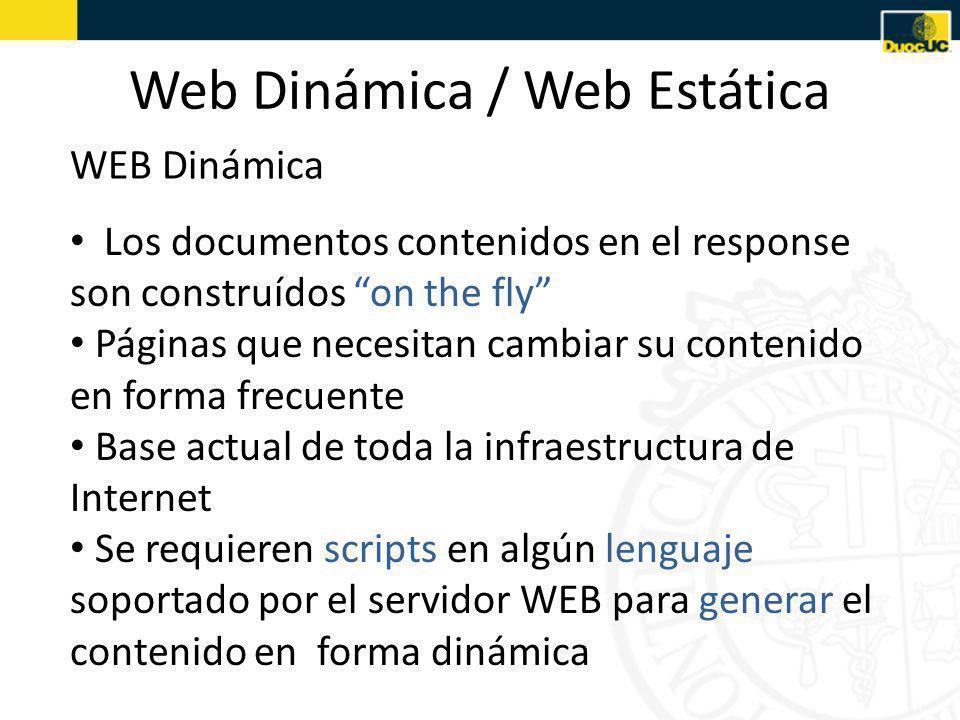 Web Dinámica / Web Estática WEB Dinámica Los documentos contenidos en el response son construídos on the fly Páginas que necesitan cambiar su contenido en forma frecuente Base actual de toda la infraestructura de Internet Se requieren scripts en algún lenguaje soportado por el servidor WEB para generar el contenido en forma dinámica