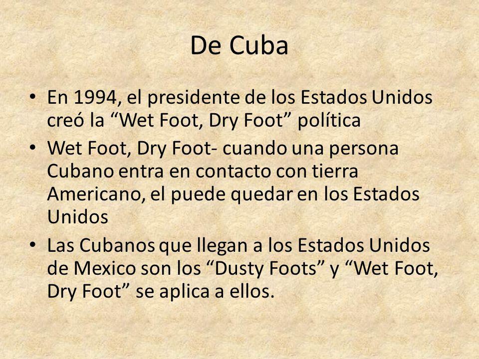 De Cuba En 1994, el presidente de los Estados Unidos creó la Wet Foot, Dry Foot política Wet Foot, Dry Foot- cuando una persona Cubano entra en contacto con tierra Americano, el puede quedar en los Estados Unidos Las Cubanos que llegan a los Estados Unidos de Mexico son los Dusty Foots y Wet Foot, Dry Foot se aplica a ellos.