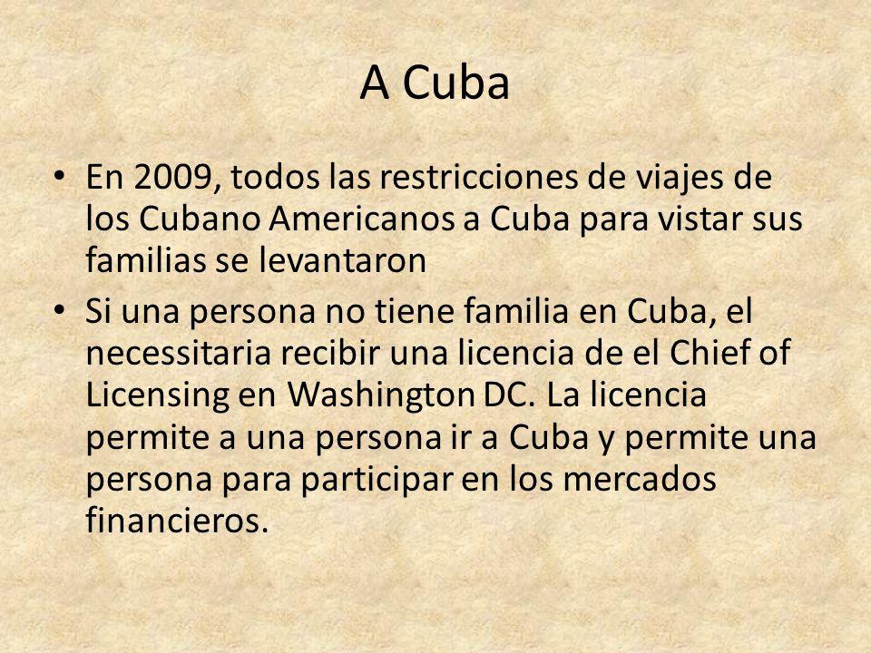 A Cuba En 2009, todos las restricciones de viajes de los Cubano Americanos a Cuba para vistar sus familias se levantaron Si una persona no tiene familia en Cuba, el necessitaria recibir una licencia de el Chief of Licensing en Washington DC.