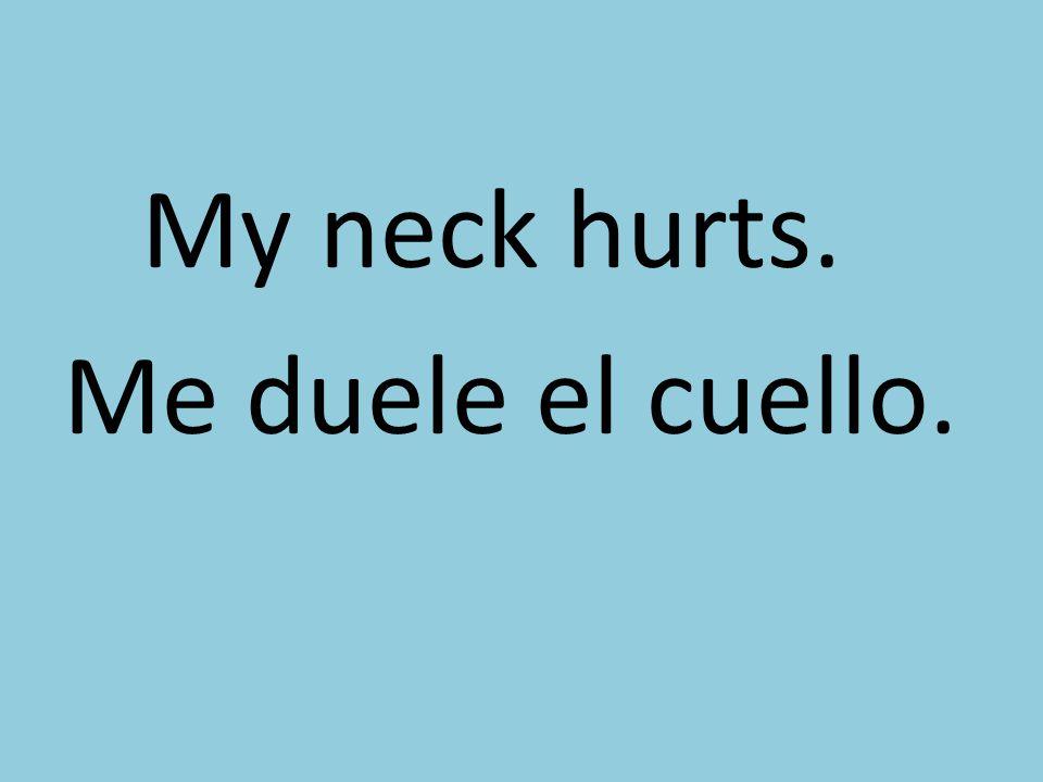 My neck hurts. Me duele el cuello.