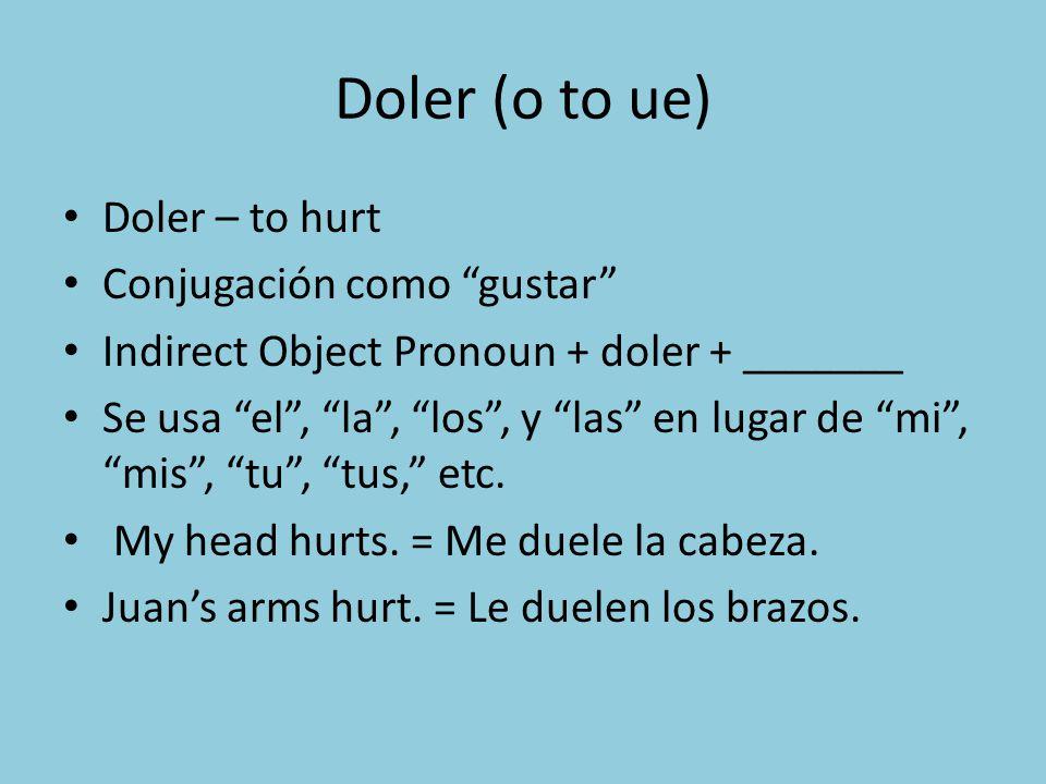Doler (o to ue) Doler – to hurt Conjugación como gustar Indirect Object Pronoun + doler + _______ Se usa el, la, los, y las en lugar de mi, mis, tu, t