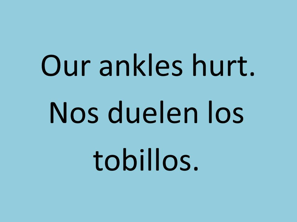 Our ankles hurt. Nos duelen los tobillos.