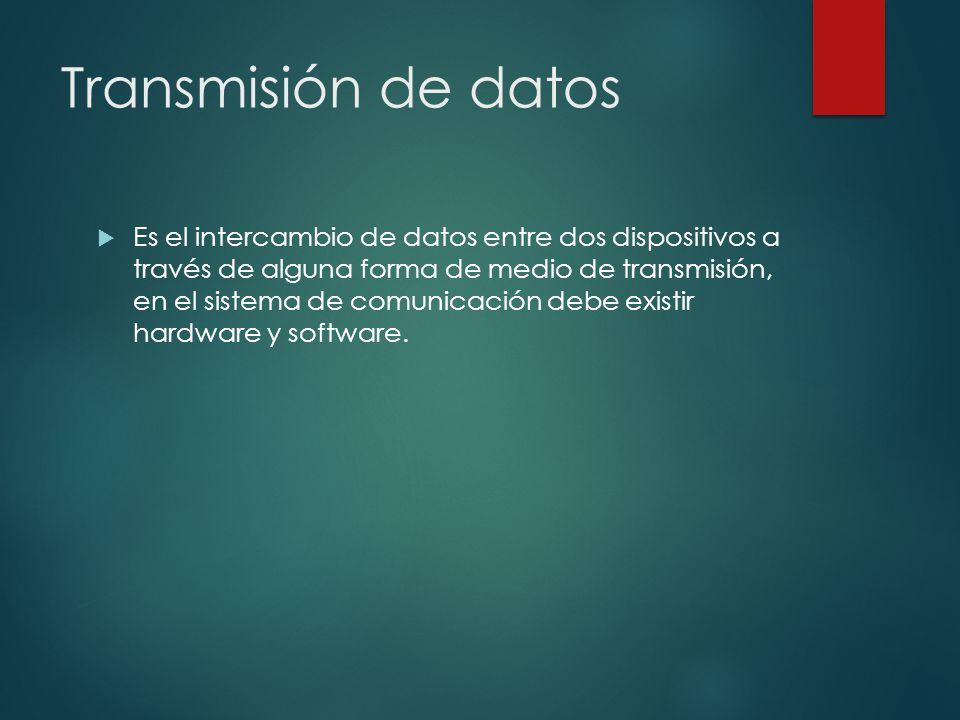 Transmisión de datos Es el intercambio de datos entre dos dispositivos a través de alguna forma de medio de transmisión, en el sistema de comunicación debe existir hardware y software.
