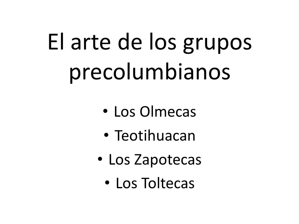 El arte de los grupos precolumbianos Los Olmecas Teotihuacan Los Zapotecas Los Toltecas