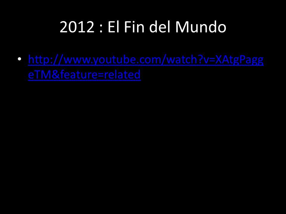 2012 : El Fin del Mundo http://www.youtube.com/watch?v=XAtgPagg eTM&feature=related http://www.youtube.com/watch?v=XAtgPagg eTM&feature=related
