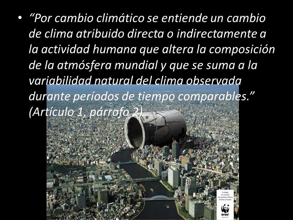 Por cambio climático se entiende un cambio de clima atribuido directa o indirectamente a la actividad humana que altera la composición de la atmósfera mundial y que se suma a la variabilidad natural del clima observada durante períodos de tiempo comparables.