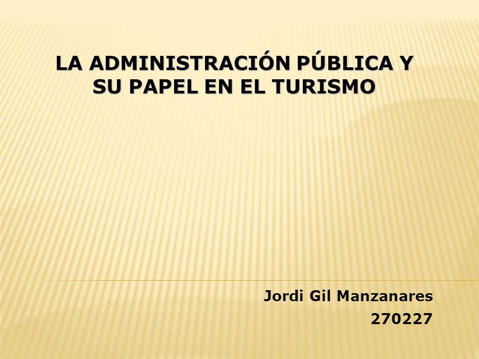 LA ADMINISTRACIÓN PÚBLICA Y SU PAPEL EN EL TURISMO Jordi Gil Manzanares 270227